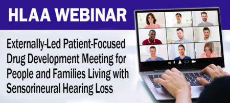 HLAA Webinar: Externally-Led Patient-Focused Drug Development Meeting for People and Families Living with Sensorineural Hearing Loss @ Join by computer or mobile device.